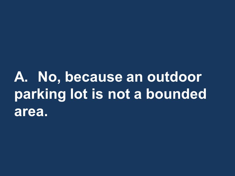 A.No, because an outdoor parking lot is not a bounded area.