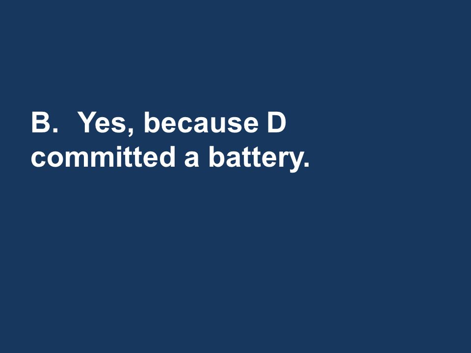 B.Yes, because D committed a battery.