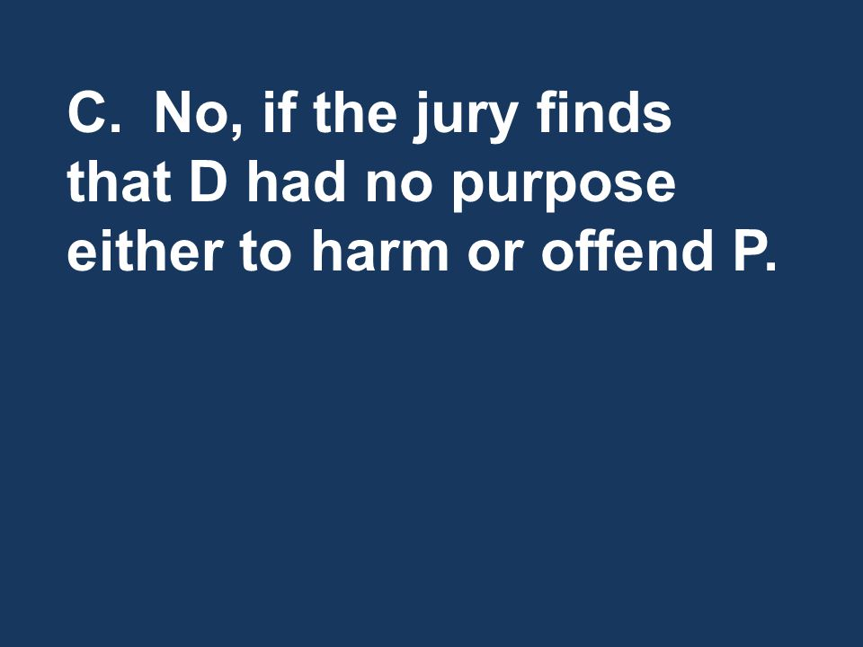 C.No, if the jury finds that D had no purpose either to harm or offend P.