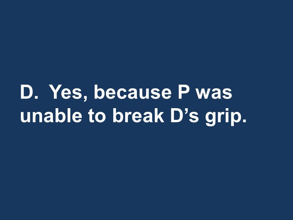 D.Yes, because P was unable to break D's grip.