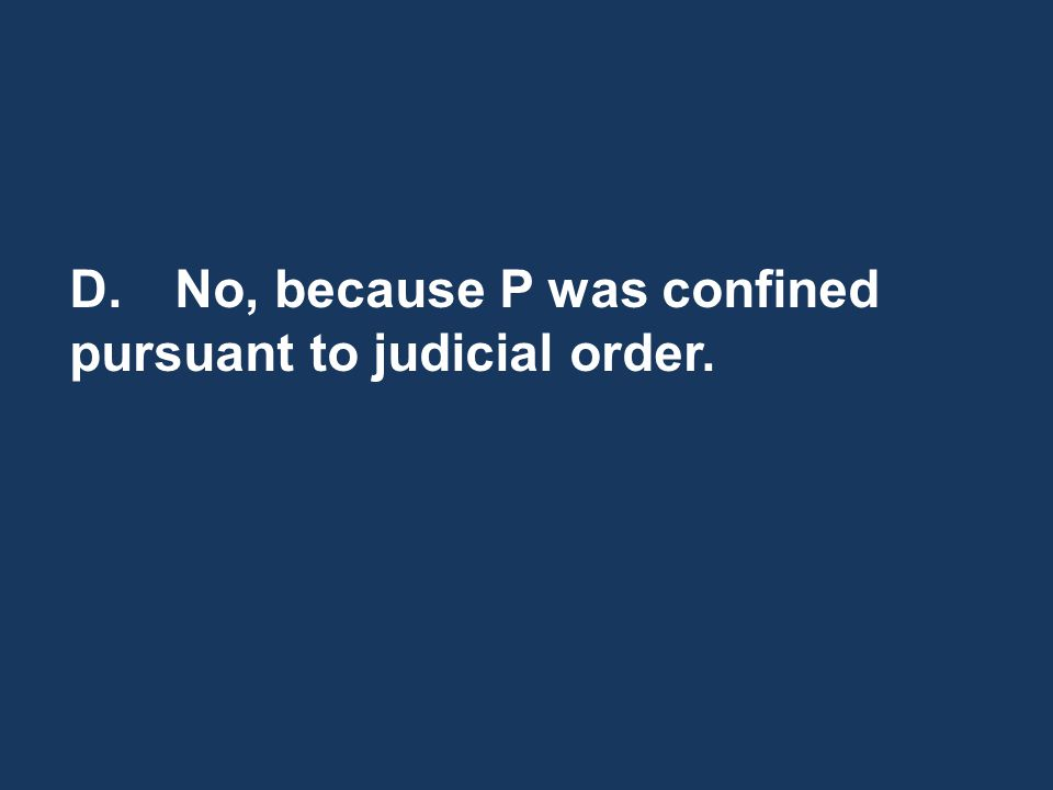 D.No, because P was confined pursuant to judicial order.