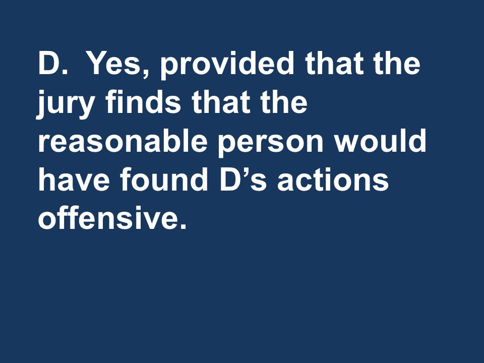 D.Yes, provided that the jury finds that the reasonable person would have found D's actions offensive.
