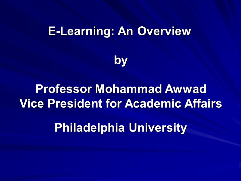 E-Learning: An Overview by Professor Mohammad Awwad Vice President for Academic Affairs Philadelphia University