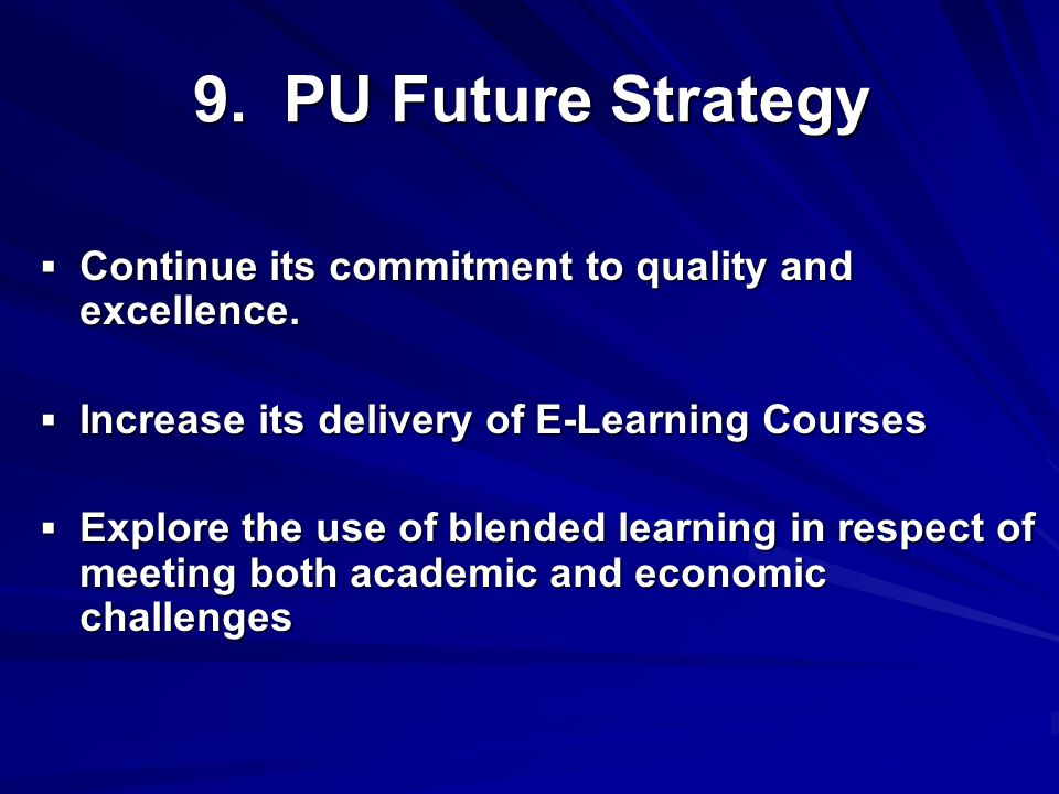 9. PU Future Strategy  Continue its commitment to quality and excellence.