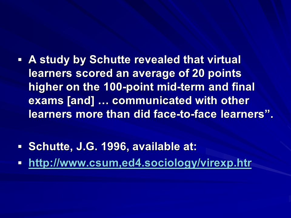  A study by Schutte revealed that virtual learners scored an average of 20 points higher on the 100-point mid-term and final exams [and] … communicated with other learners more than did face-to-face learners .