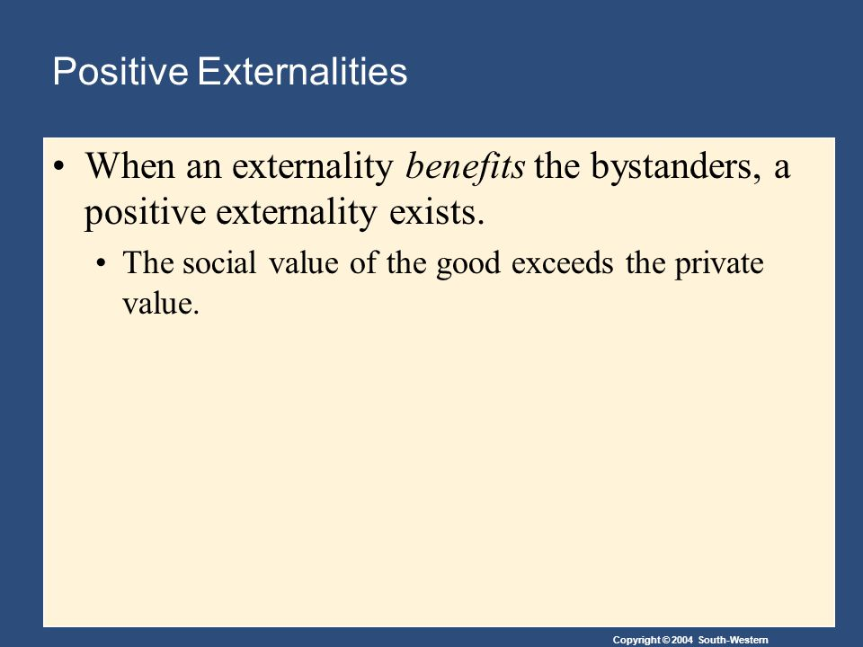 Copyright © 2004 South-Western Positive Externalities When an externality benefits the bystanders, a positive externality exists.