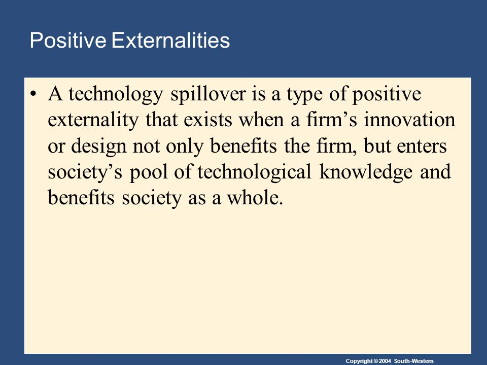 Copyright © 2004 South-Western Positive Externalities A technology spillover is a type of positive externality that exists when a firm's innovation or design not only benefits the firm, but enters society's pool of technological knowledge and benefits society as a whole.