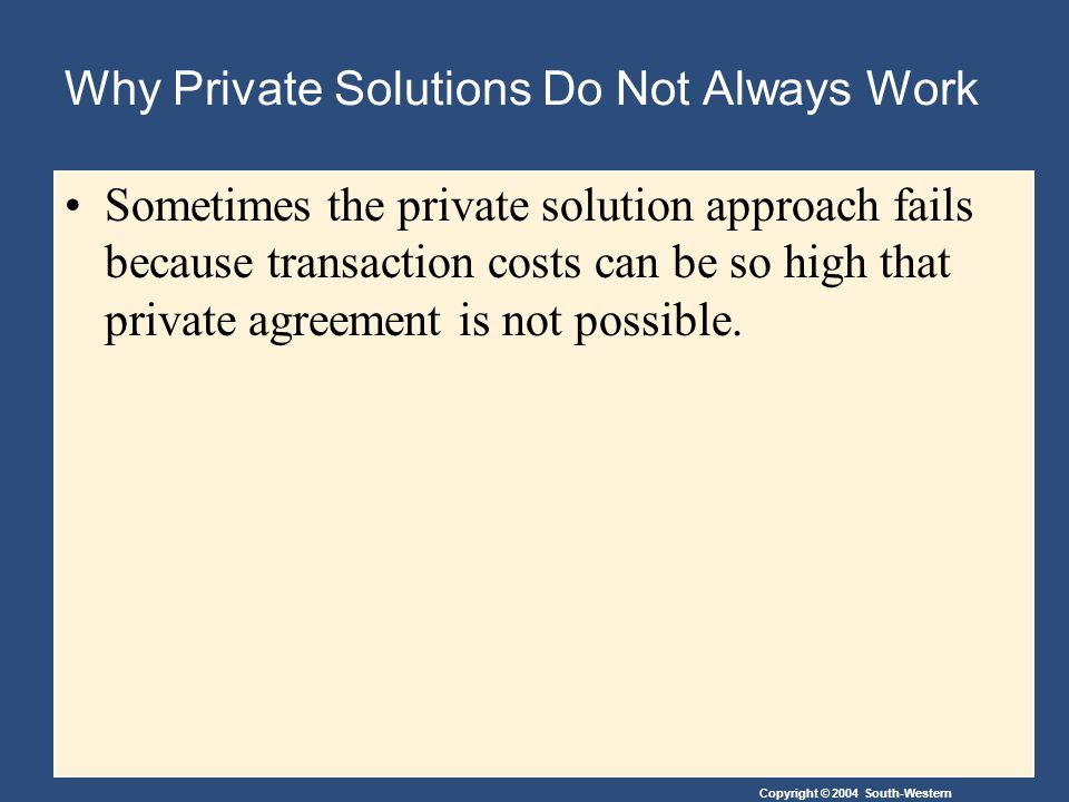 Copyright © 2004 South-Western Why Private Solutions Do Not Always Work Sometimes the private solution approach fails because transaction costs can be so high that private agreement is not possible.