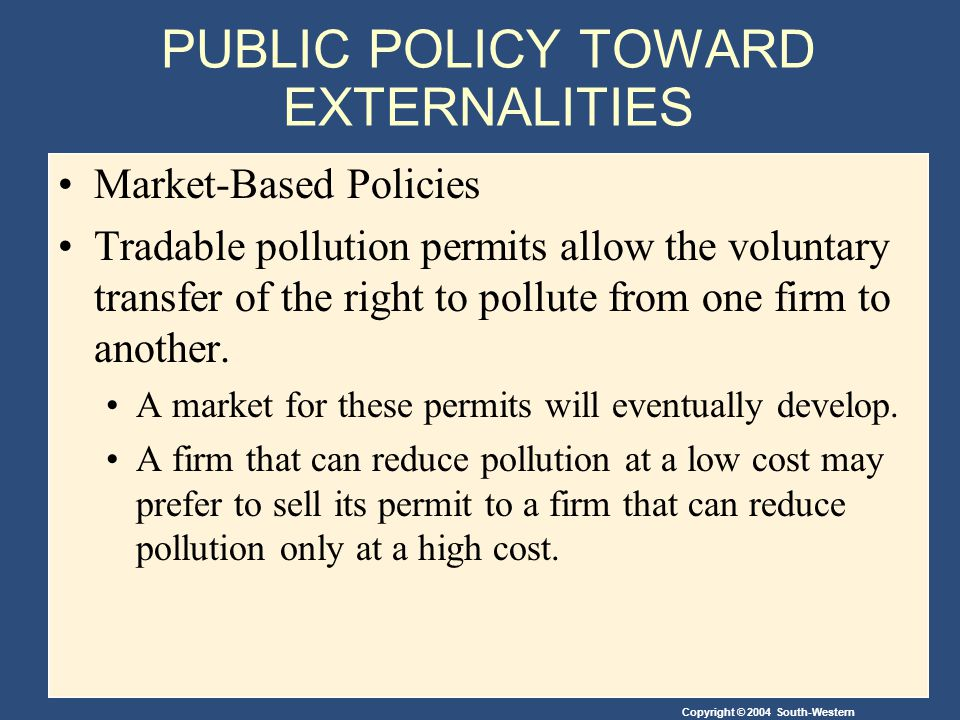 Copyright © 2004 South-Western PUBLIC POLICY TOWARD EXTERNALITIES Market-Based Policies Tradable pollution permits allow the voluntary transfer of the right to pollute from one firm to another.
