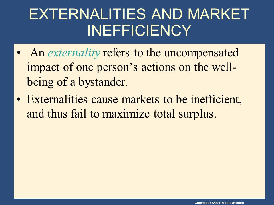 Copyright © 2004 South-Western Negative Externalities Internalizing an externality involves altering incentives so that people take account of the external effects of their actions.