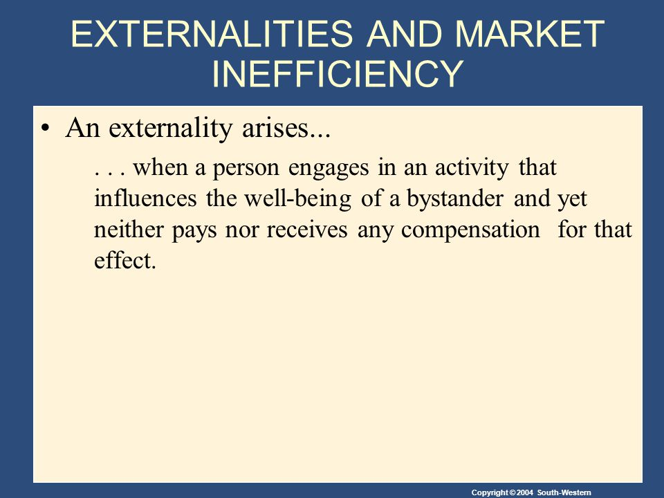 Copyright © 2004 South-Western Negative Externalities Achieving the Socially Optimal Output The government can internalize an externality by imposing a tax on the producer to reduce the equilibrium quantity to the socially desirable quantity.