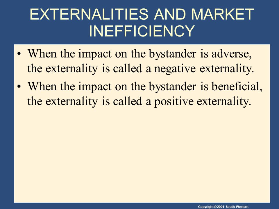 Copyright © 2004 South-Western EXTERNALITIES AND MARKET INEFFICIENCY When the impact on the bystander is adverse, the externality is called a negative externality.