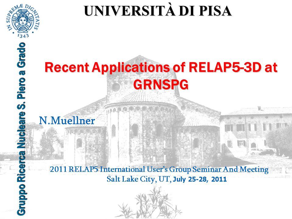 UNIVERSITÀ DI PISA Gruppo Ricerca Nucleare S. Piero a Grado Recent Applications of RELAP5-3D at GRNSPG N.Muellner 2011 RELAP5 International User's Gro