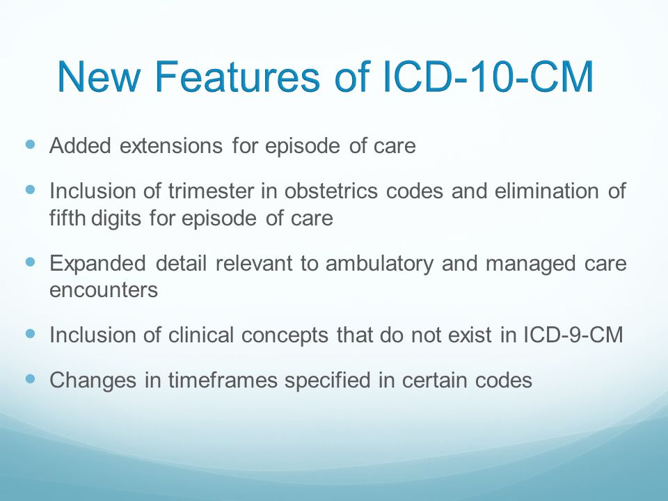 Added extensions for episode of care Inclusion of trimester in obstetrics codes and elimination of fifth digits for episode of care Expanded detail relevant to ambulatory and managed care encounters Inclusion of clinical concepts that do not exist in ICD-9-CM Changes in timeframes specified in certain codes