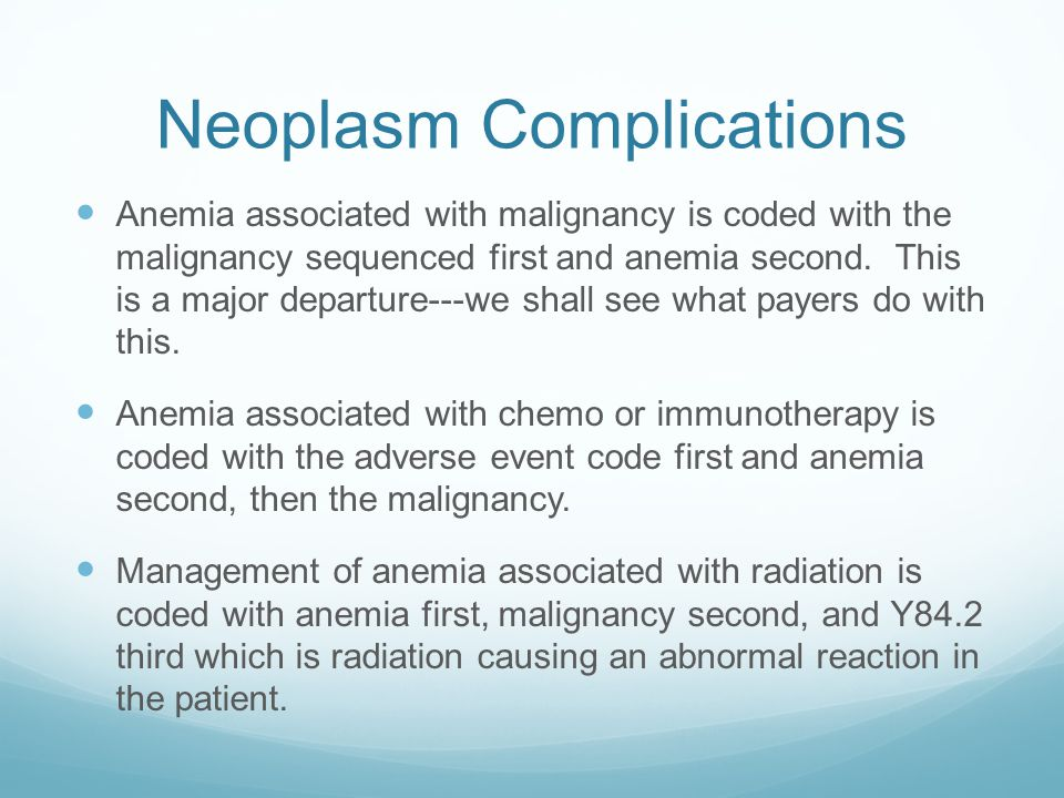 Neoplasm Complications Anemia associated with malignancy is coded with the malignancy sequenced first and anemia second.