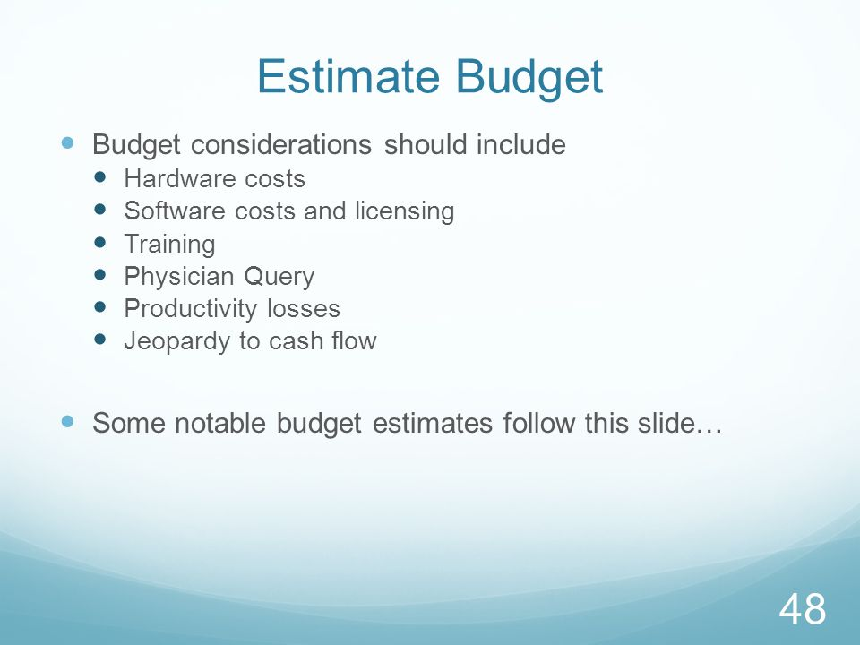 Estimate Budget Budget considerations should include Hardware costs Software costs and licensing Training Physician Query Productivity losses Jeopardy to cash flow Some notable budget estimates follow this slide… 48
