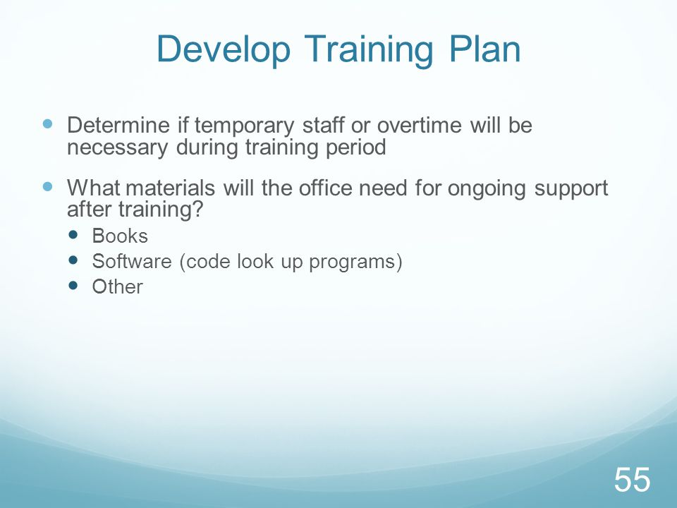 Develop Training Plan Determine if temporary staff or overtime will be necessary during training period What materials will the office need for ongoing support after training.