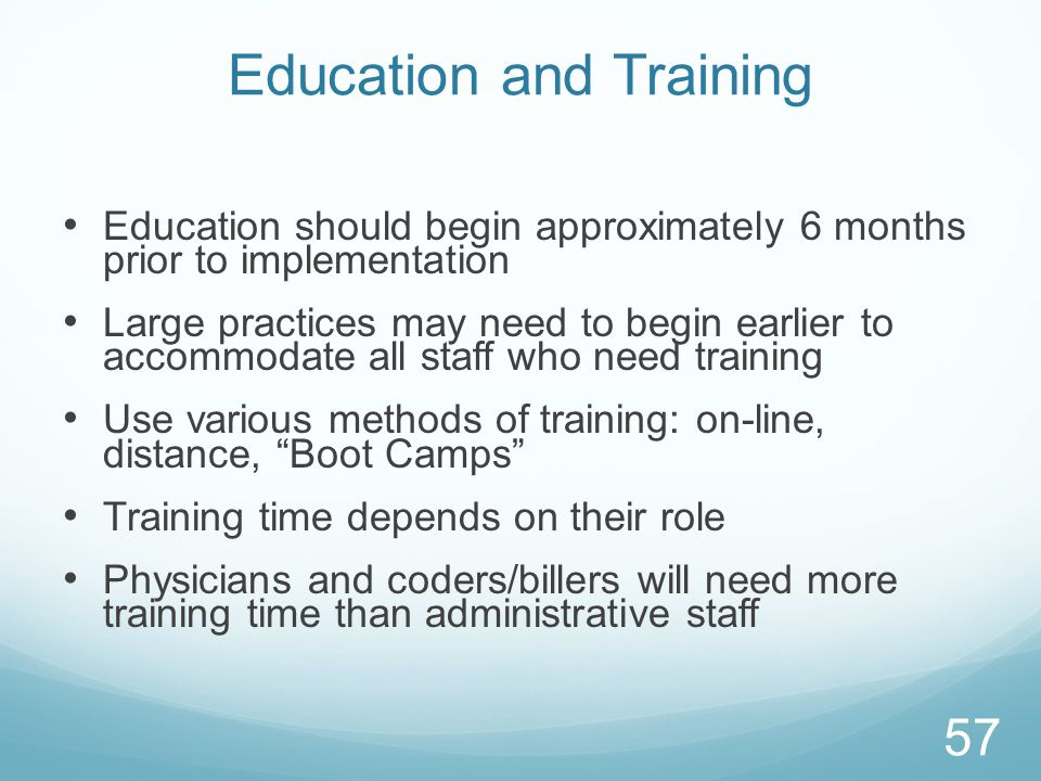 Education and Training Education should begin approximately 6 months prior to implementation Large practices may need to begin earlier to accommodate all staff who need training Use various methods of training: on-line, distance, Boot Camps Training time depends on their role Physicians and coders/billers will need more training time than administrative staff 57
