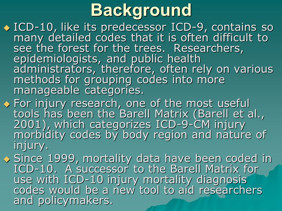 Background  ICD-10, like its predecessor ICD-9, contains so many detailed codes that it is often difficult to see the forest for the trees.