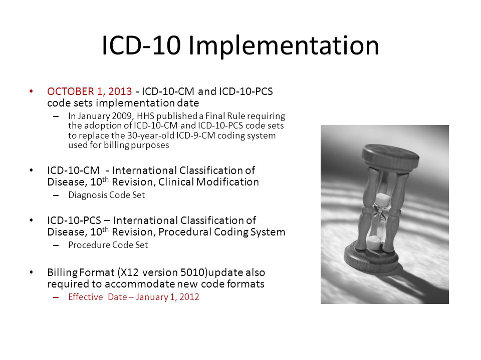 ICD-10 Implementation OCTOBER 1, 2013 - ICD-10-CM and ICD-10-PCS code sets implementation date – In January 2009, HHS published a Final Rule requiring the adoption of ICD-10-CM and ICD-10-PCS code sets to replace the 30-year-old ICD-9-CM coding system used for billing purposes ICD-10-CM - International Classification of Disease, 10 th Revision, Clinical Modification – Diagnosis Code Set ICD-10-PCS – International Classification of Disease, 10 th Revision, Procedural Coding System – Procedure Code Set Billing Format (X12 version 5010)update also required to accommodate new code formats – Effective Date – January 1, 2012