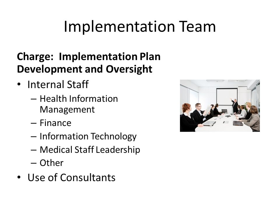 Implementation Team Charge: Implementation Plan Development and Oversight Internal Staff – Health Information Management – Finance – Information Technology – Medical Staff Leadership – Other Use of Consultants
