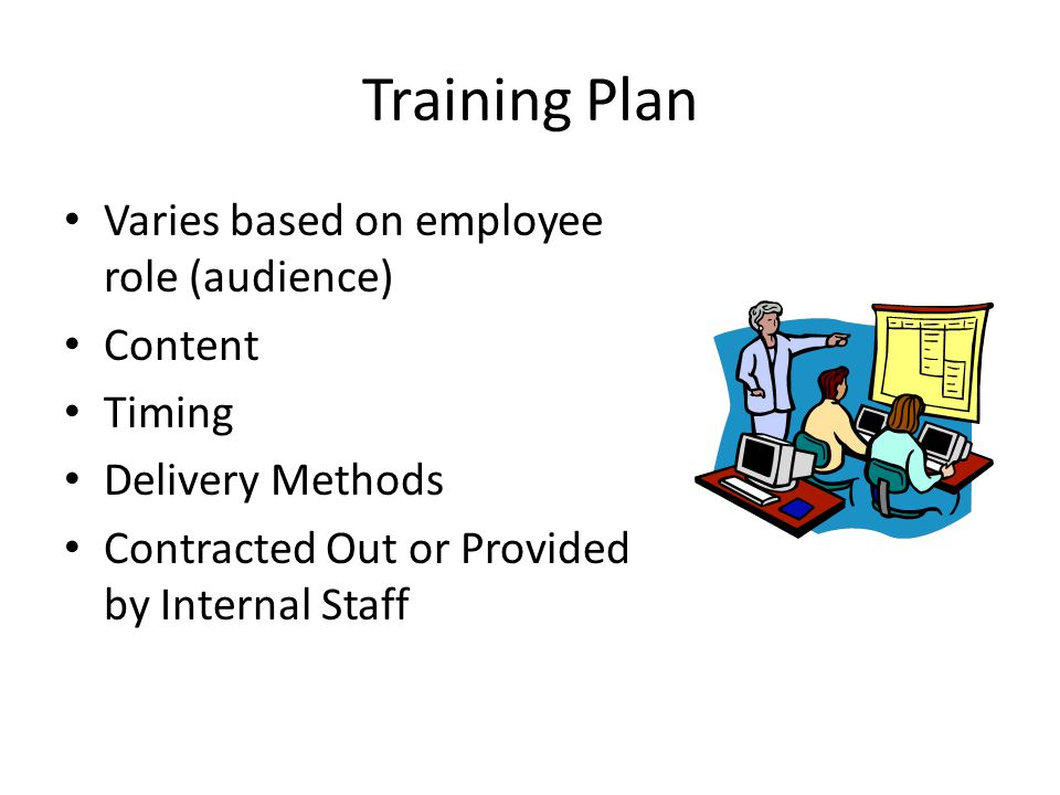Training Plan Varies based on employee role (audience) Content Timing Delivery Methods Contracted Out or Provided by Internal Staff