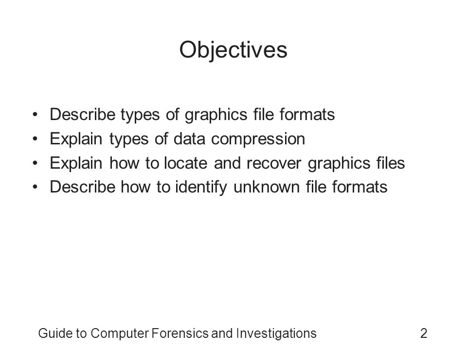Guide to Computer Forensics and Investigations2 Objectives Describe types of graphics file formats Explain types of data compression Explain how to lo