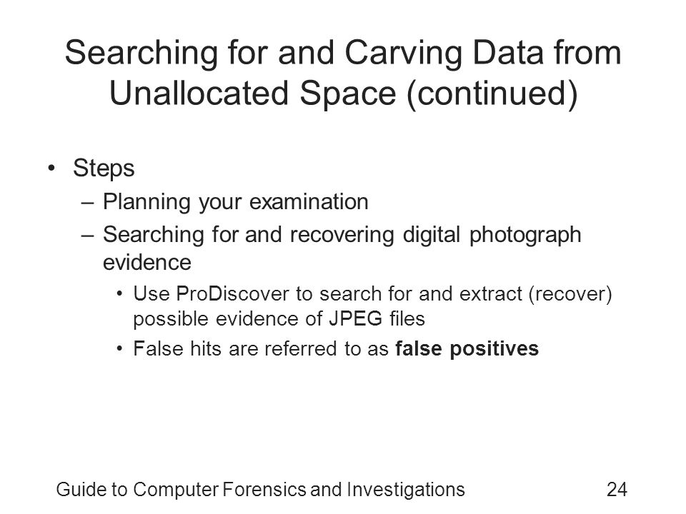Guide to Computer Forensics and Investigations24 Searching for and Carving Data from Unallocated Space (continued) Steps –Planning your examination –S