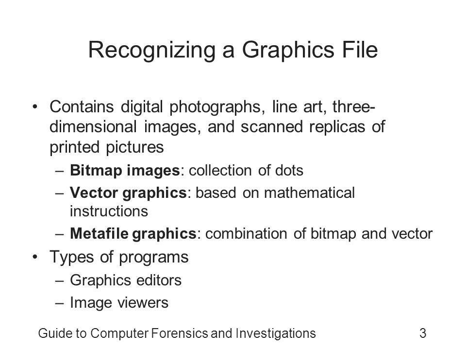 Guide to Computer Forensics and Investigations4 Understanding Bitmap and Raster Images Bitmap images –Grids of individual pixels Raster images –Pixels are stored in rows –Better for printing Image quality –Screen resolution –Software –Number of color bits used per pixel