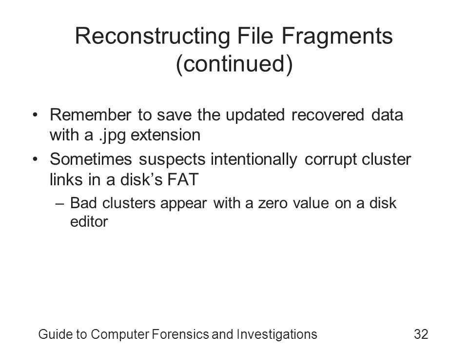 Guide to Computer Forensics and Investigations32 Reconstructing File Fragments (continued) Remember to save the updated recovered data with a.jpg exte
