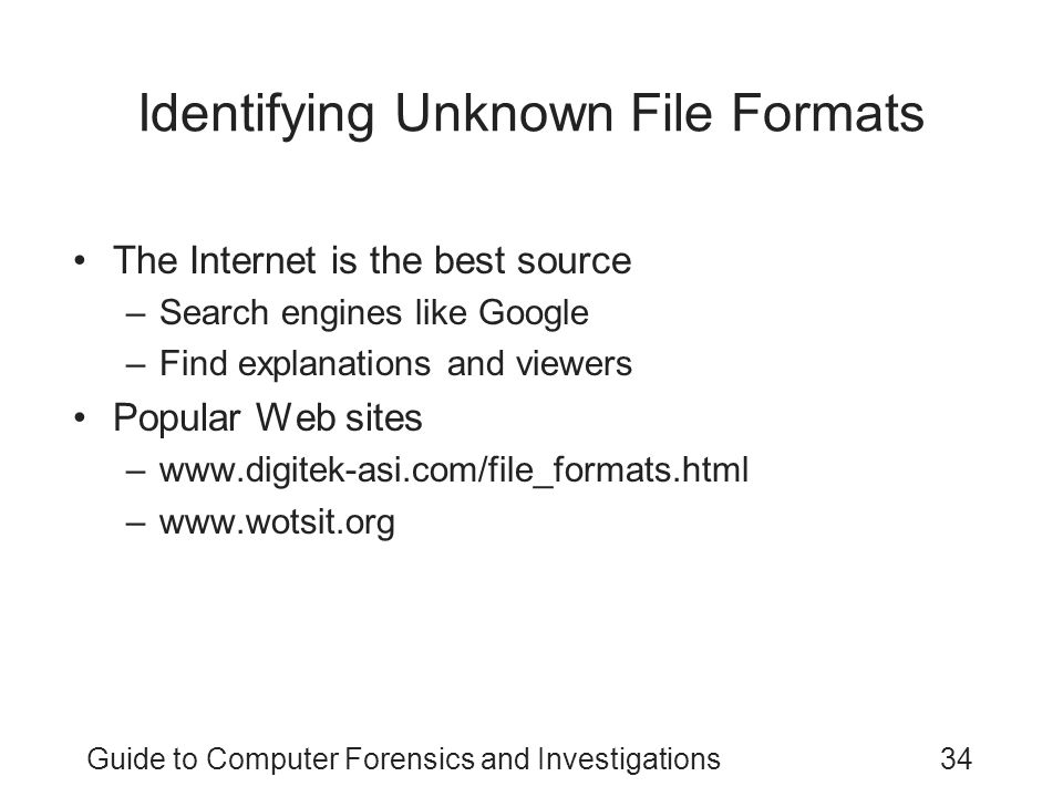Guide to Computer Forensics and Investigations34 Identifying Unknown File Formats The Internet is the best source –Search engines like Google –Find ex