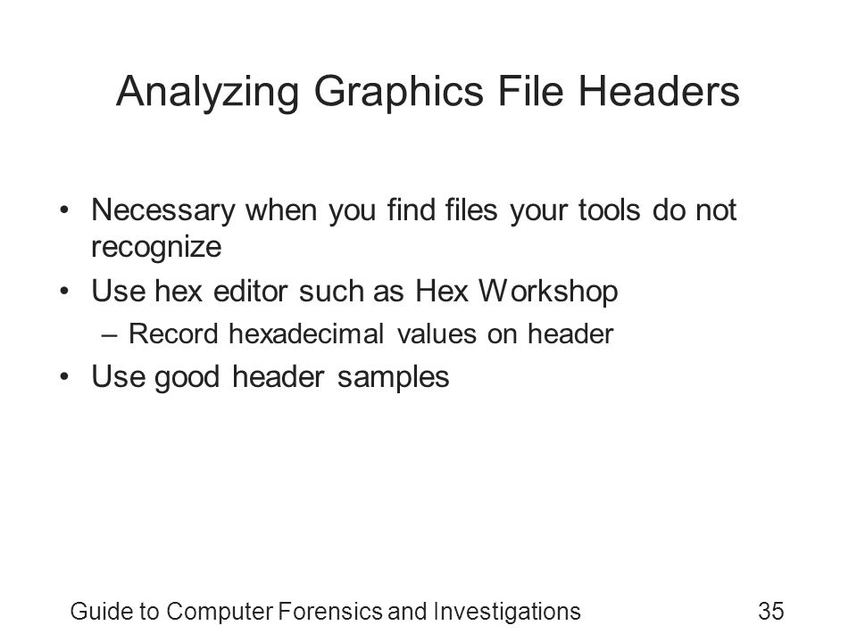 Guide to Computer Forensics and Investigations35 Analyzing Graphics File Headers Necessary when you find files your tools do not recognize Use hex edi