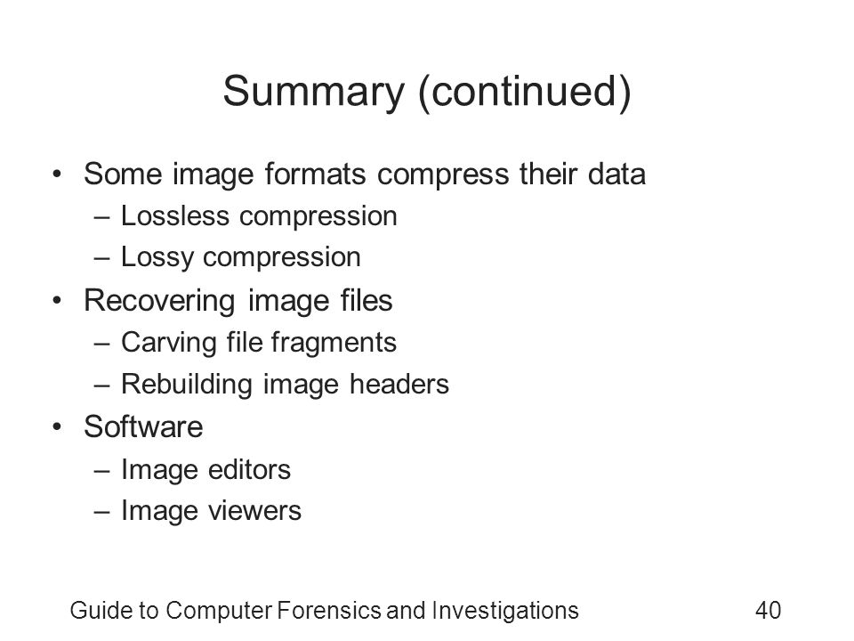 Guide to Computer Forensics and Investigations40 Summary (continued) Some image formats compress their data –Lossless compression –Lossy compression R