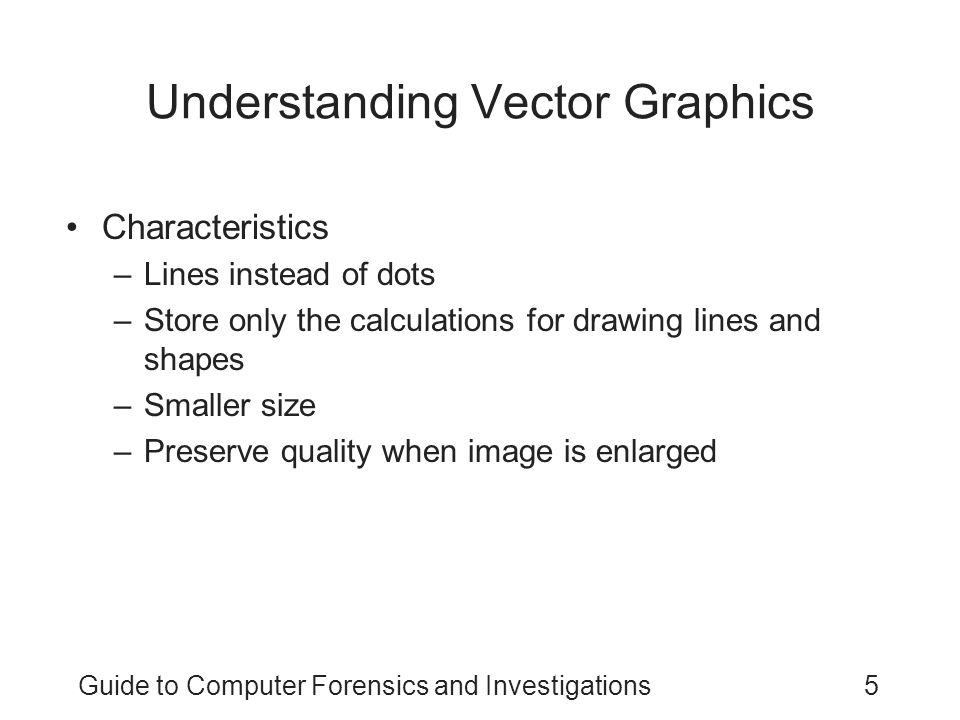 Guide to Computer Forensics and Investigations6 Understanding Metafile Graphics Combine raster and vector graphics Example –Scanned photo (bitmap) with text (vector) Share advantages and disadvantages of both types –When enlarged, bitmap part loses quality