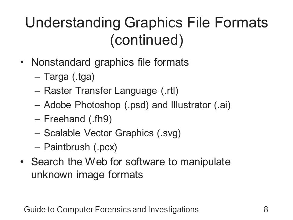 Guide to Computer Forensics and Investigations39 Summary Image types –Bitmap –Vector –Metafile Image quality depends on various factors Image formats –Standard –Nonstandard Digital camera photos are typically in raw and EXIF JPEG formats