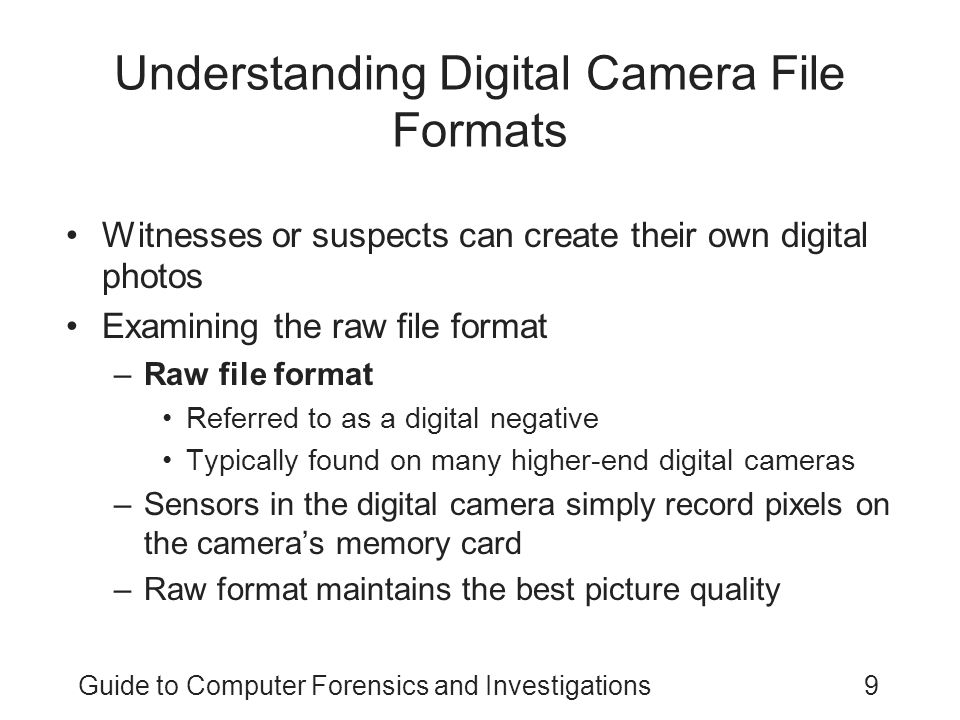 Guide to Computer Forensics and Investigations9 Understanding Digital Camera File Formats Witnesses or suspects can create their own digital photos Ex