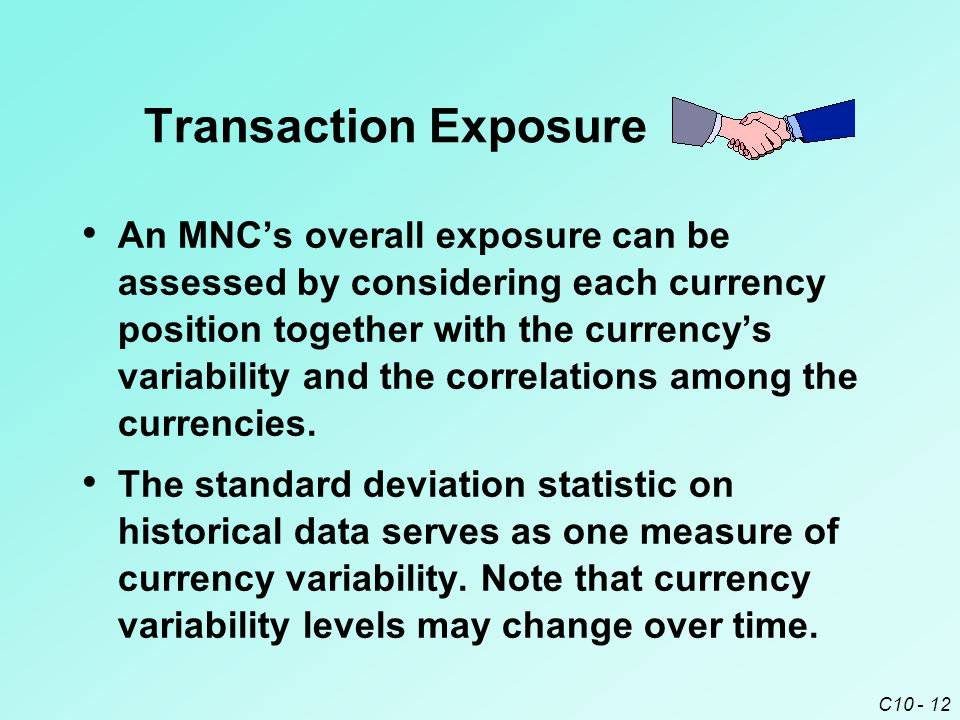 C10 - 12 An MNC's overall exposure can be assessed by considering each currency position together with the currency's variability and the correlations among the currencies.