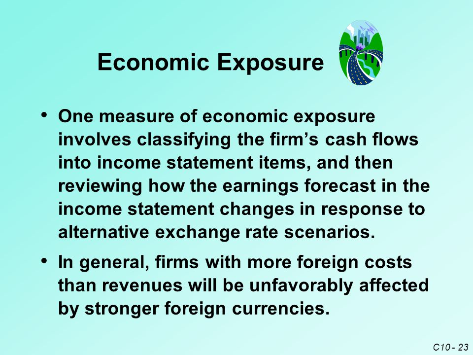 C10 - 23 One measure of economic exposure involves classifying the firm's cash flows into income statement items, and then reviewing how the earnings forecast in the income statement changes in response to alternative exchange rate scenarios.