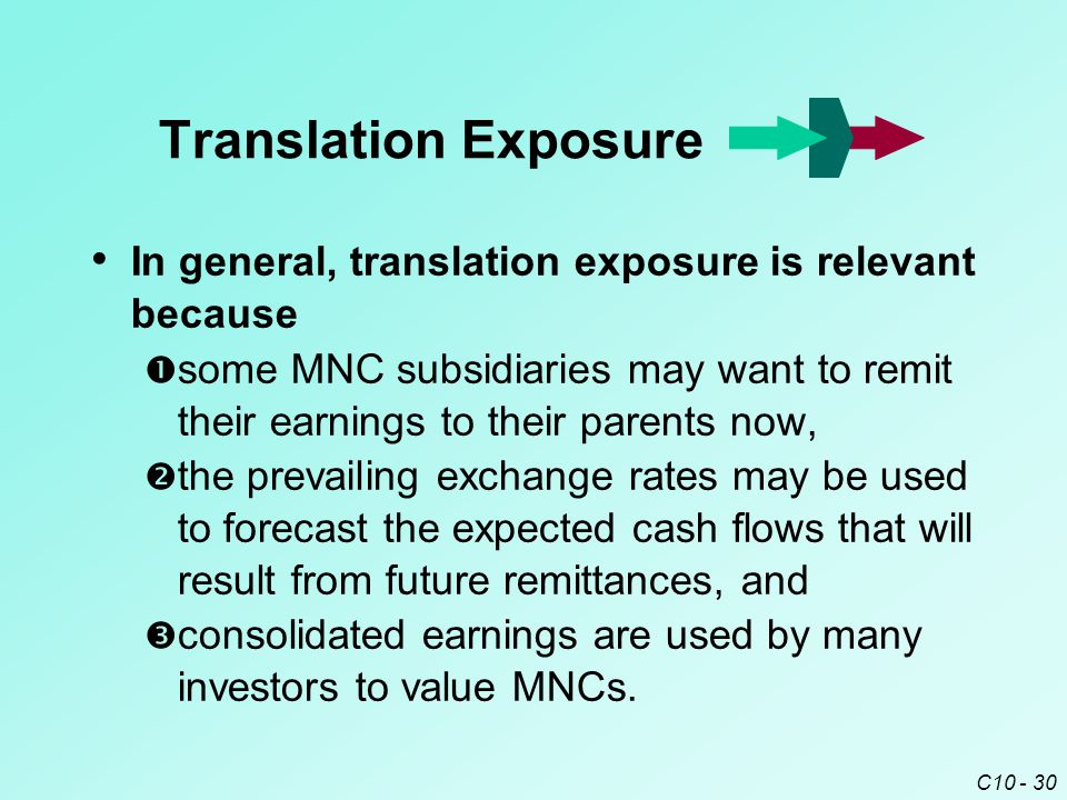 C10 - 30 In general, translation exposure is relevant because  some MNC subsidiaries may want to remit their earnings to their parents now,  the prevailing exchange rates may be used to forecast the expected cash flows that will result from future remittances, and  consolidated earnings are used by many investors to value MNCs.