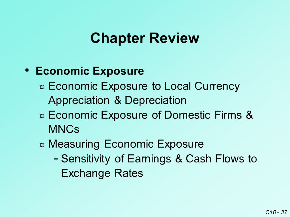 C10 - 37 Chapter Review Economic Exposure ¤ Economic Exposure to Local Currency Appreciation & Depreciation ¤ Economic Exposure of Domestic Firms & MNCs ¤ Measuring Economic Exposure ­ Sensitivity of Earnings & Cash Flows to Exchange Rates