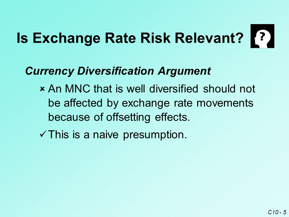 C10 - 6 Stakeholder Diversification Argument  Well diversified stakeholders will be somewhat insulated against losses experienced by an MNC due to exchange rate risk.