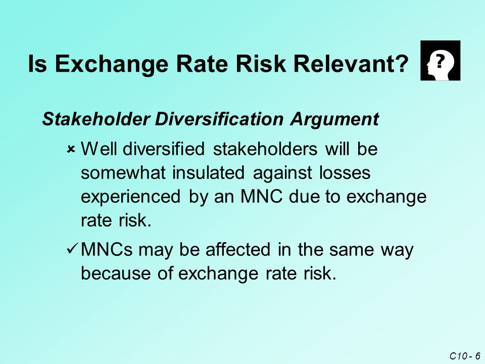 C10 - 6 Stakeholder Diversification Argument  Well diversified stakeholders will be somewhat insulated against losses experienced by an MNC due to exchange rate risk.