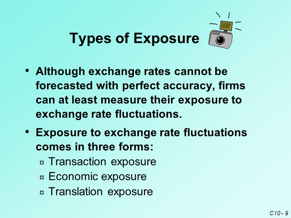 C10 - 20 Economic Exposure Transactions that Influence the Firm's Cash Inflows Local Currency Appreciates Local Currency Depreciates Local sales (relative to foreign competition in local markets) Firm's exports denominated in local currency Firm's exports denominated in foreign currency Interest received from foreign investments Decrease Increase  Impact on Transactions   Transactions reflecting transaction exposure.