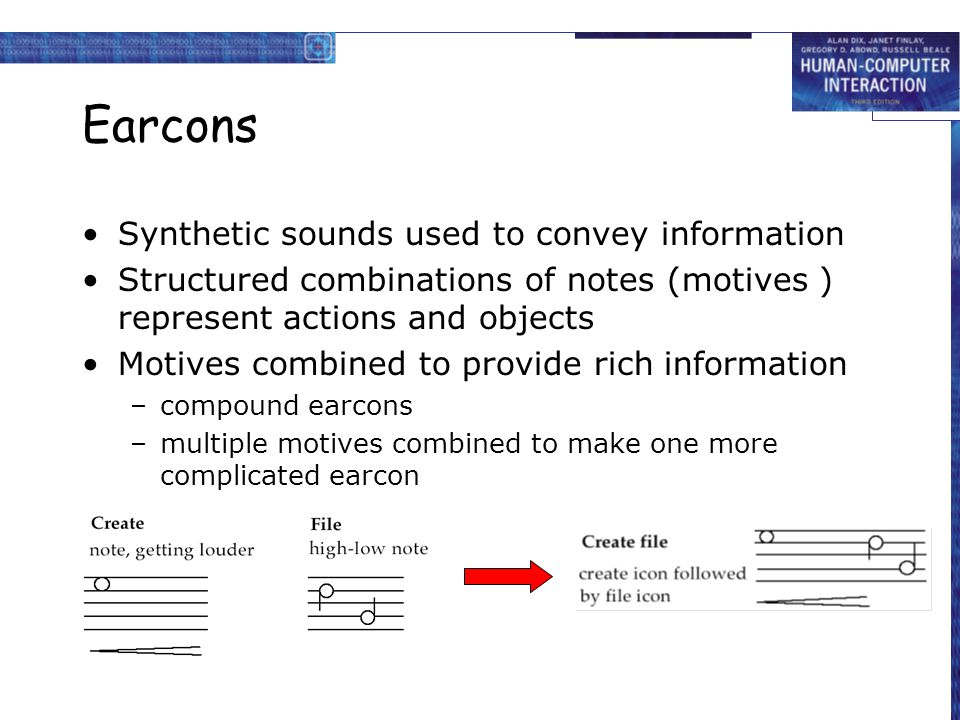 Earcons Synthetic sounds used to convey information Structured combinations of notes (motives ) represent actions and objects Motives combined to prov