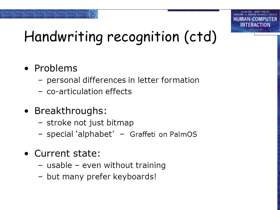 Handwriting recognition (ctd) Problems –personal differences in letter formation –co-articulation effects Breakthroughs: –stroke not just bitmap –spec