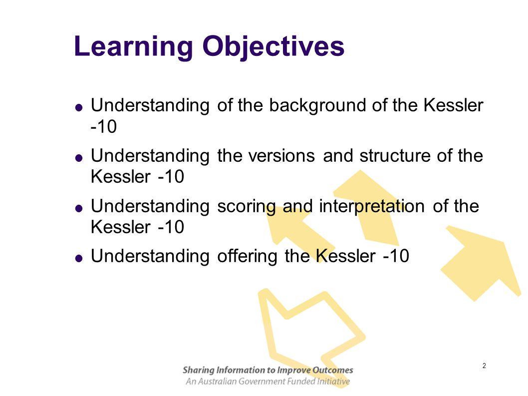 2 Learning Objectives  Understanding of the background of the Kessler -10  Understanding the versions and structure of the Kessler -10  Understanding scoring and interpretation of the Kessler -10  Understanding offering the Kessler -10