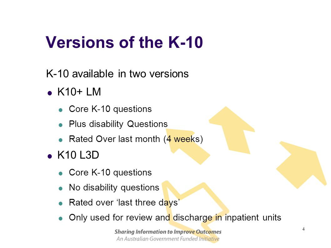 4 Versions of the K-10 K-10 available in two versions  K10+ LM  Core K-10 questions  Plus disability Questions  Rated Over last month (4 weeks)  K10 L3D  Core K-10 questions  No disability questions  Rated over 'last three days'  Only used for review and discharge in inpatient units