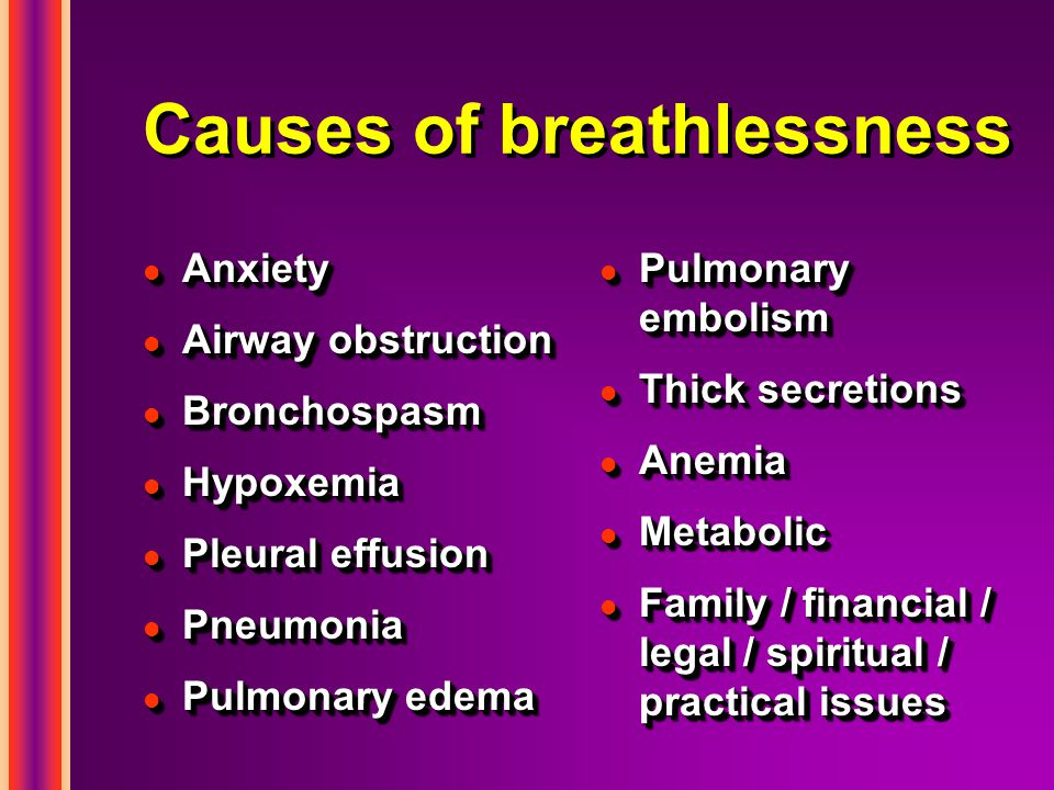 Causes of breathlessness l Anxiety l Airway obstruction l Bronchospasm l Hypoxemia l Pleural effusion l Pneumonia l Pulmonary edema l Anxiety l Airway obstruction l Bronchospasm l Hypoxemia l Pleural effusion l Pneumonia l Pulmonary edema l Pulmonary embolism l Thick secretions l Anemia l Metabolic l Family / financial / legal / spiritual / practical issues