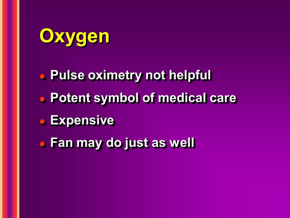 Oxygen l Pulse oximetry not helpful l Potent symbol of medical care l Expensive l Fan may do just as well l Pulse oximetry not helpful l Potent symbol