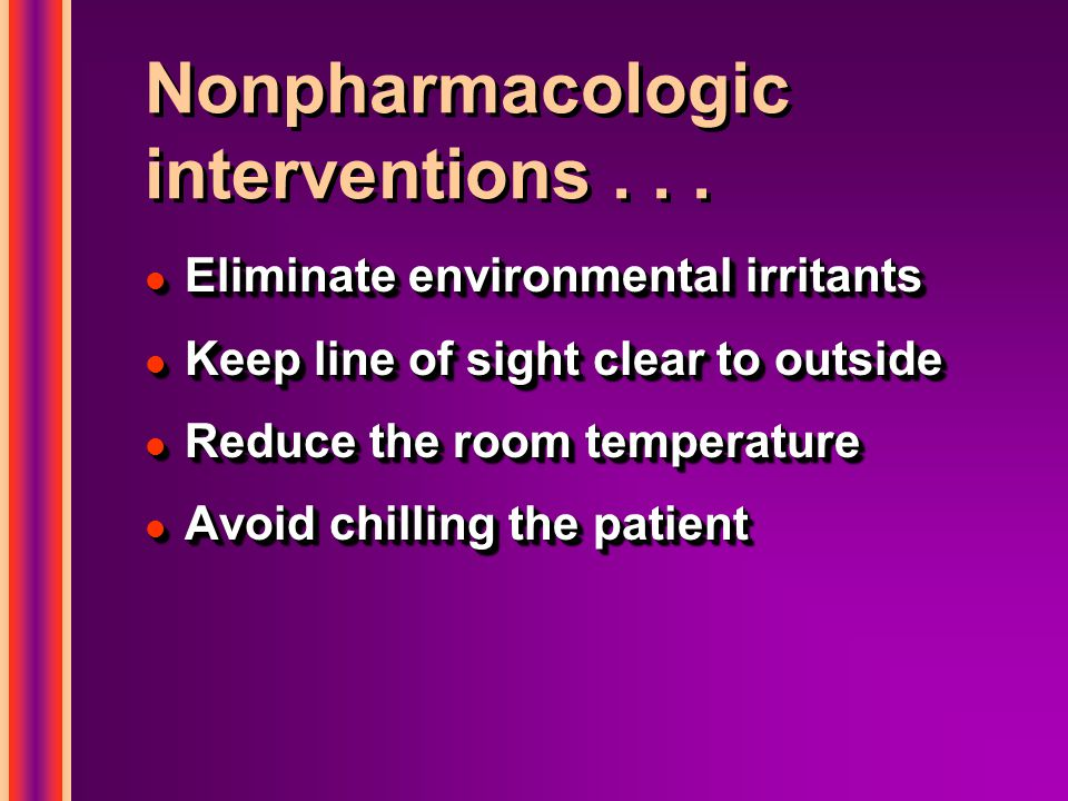 Nonpharmacologic interventions... l Eliminate environmental irritants l Keep line of sight clear to outside l Reduce the room temperature l Avoid chil